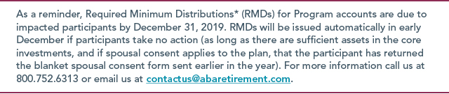 As a reminder, Required Minimum Distributions* (RMDs) for Program accounts are due to impacted participants by December 31, 2019. RMDs will be issued automatically in early December if participants take no action (as long as there are sufficient assets in the core investments, and if spousal consent applies to the plan, that the participant has returned the blanket spousal consent form sent earlier in the year). For more information call us at 800.752.6313 or email us at contactus@abaretirement.com.